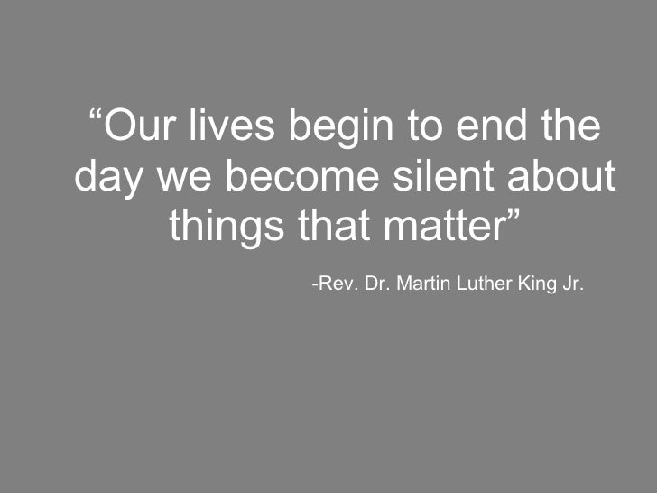 """"""" Our lives begin to end the day we become silent about things that matter""""   -Rev. Dr. Martin Luther King Jr."""