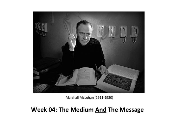 Marshall	  McLuhan	  (1911-­‐1980)Week	  04:	  The	  Medium	  And	  The	  Message