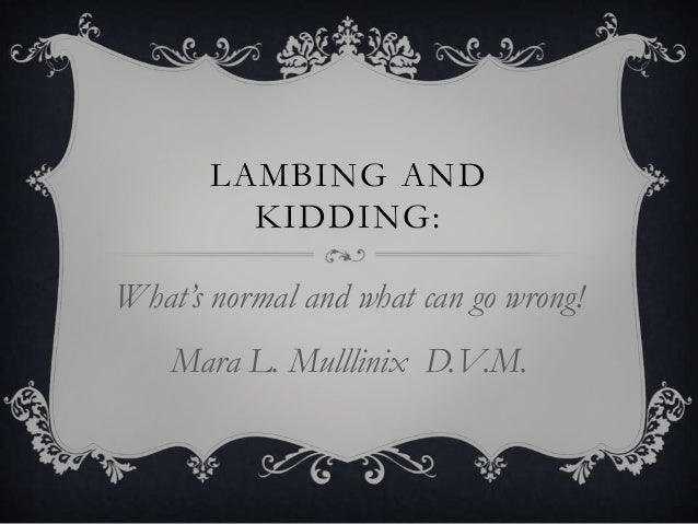 LAMBING AND KIDDING:  What's normal and what can go wrong! Mara L. Mulllinix D.V.M.