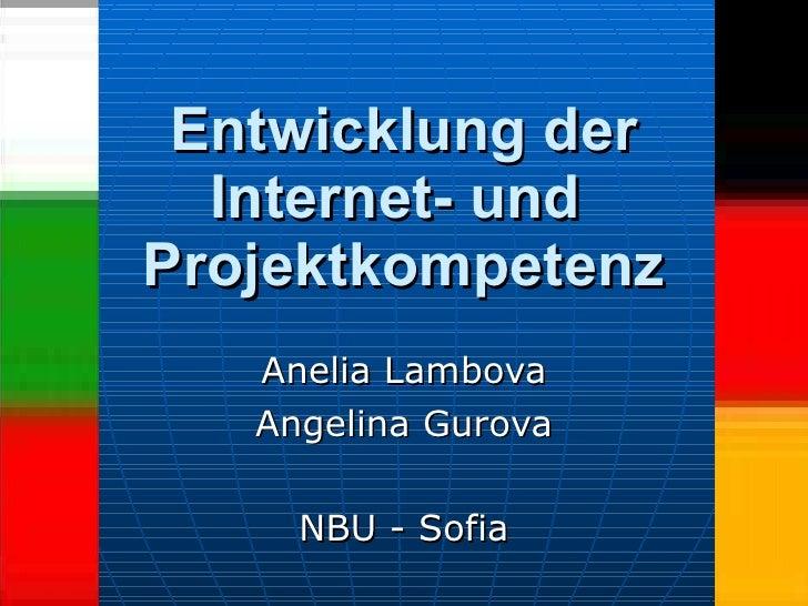 Entwicklung der Internet- und  Projektkompetenz Anelia Lambova Angelina Gurova NBU - Sofia