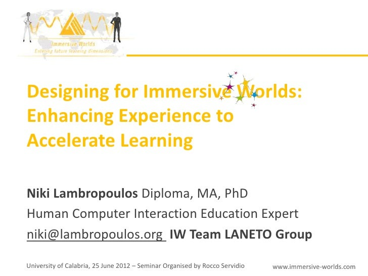 Designing for Immersive Worlds:Enhancing Experience toAccelerate LearningNiki Lambropoulos Diploma, MA, PhDHuman Computer ...