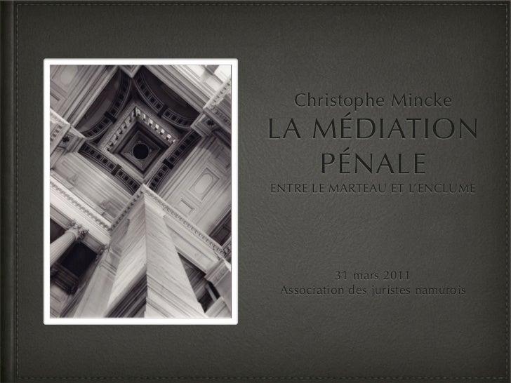 Christophe MinckeLA MÉDIATION   PÉNALEENTRE LE MARTEAU ET L'ENCLUME           31 mars 2011 Association des juristes namurois