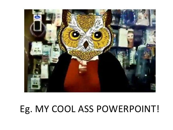 Eg. MY COOL ASS POWERPOINT!
