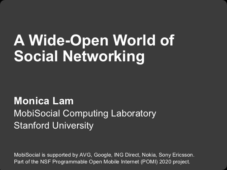 A Wide-Open World ofSocial NetworkingMonica LamMobiSocial Computing LaboratoryStanford UniversityMobiSocial is supported b...