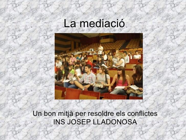 La mediació Un bon mitjà per resoldre els conflictes INS JOSEP LLADONOSA