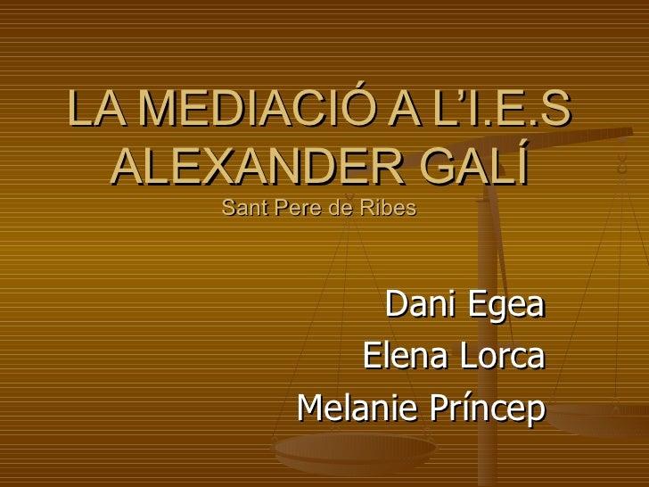 LA MEDIACIÓ A L'I.E.S ALEXANDER GALÍ Sant Pere de Ribes Dani Egea Elena Lorca Melanie Príncep