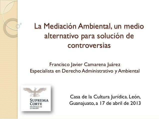 La Mediación Ambiental, un medio     alternativo para solución de            controversias          Francisco Javier Camar...