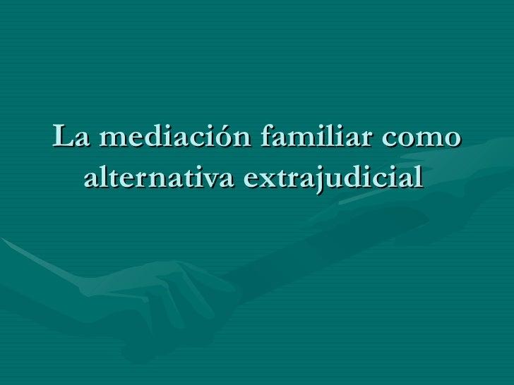 La mediación familiar como  alternativa extrajudicial