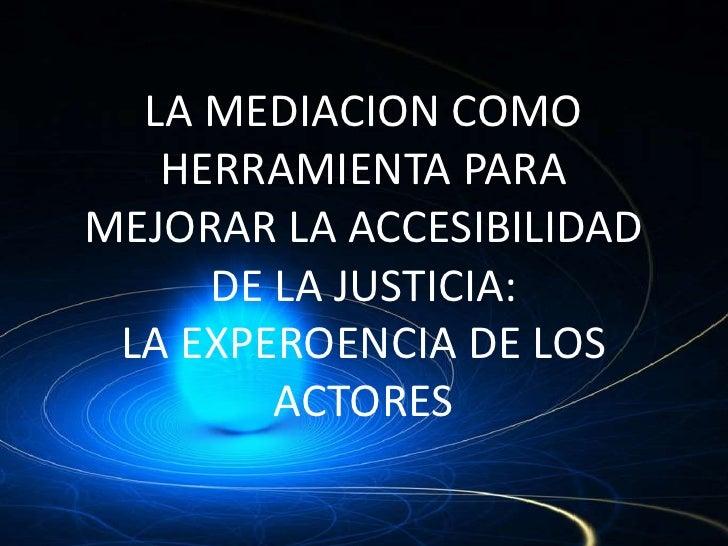 LA MEDIACION COMO    HERRAMIENTA PARA MEJORAR LA ACCESIBILIDAD      DE LA JUSTICIA:  LA EXPEROENCIA DE LOS         ACTORES