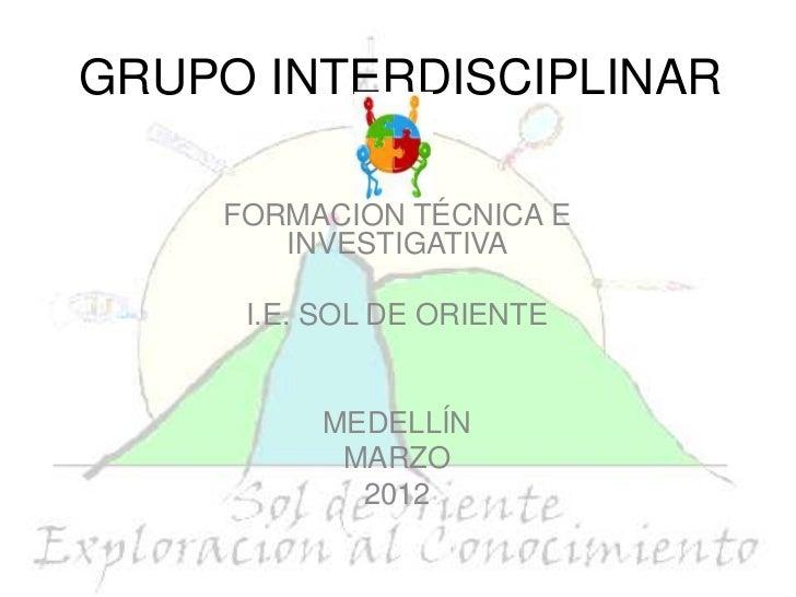 GRUPO INTERDISCIPLINAR    FORMACIÓN TÉCNICA E       INVESTIGATIVA     I.E. SOL DE ORIENTE         MEDELLÍN          MARZO ...