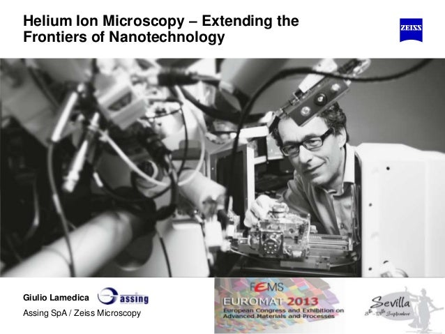 Helium Ion Microscopy – Extending the Frontiers of Nanotechnology Giulio Lamedica Assing SpA / Zeiss Microscopy