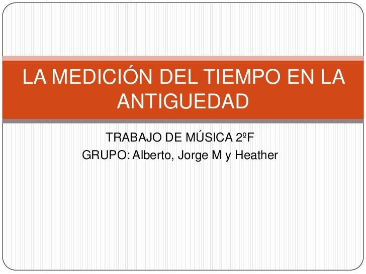 TRABAJO DE MÚSICA 2ºF<br />GRUPO: Alberto, Jorge M y Heather<br />LA MEDICIÓN DEL TIEMPO EN LA ANTIGUEDAD<br />