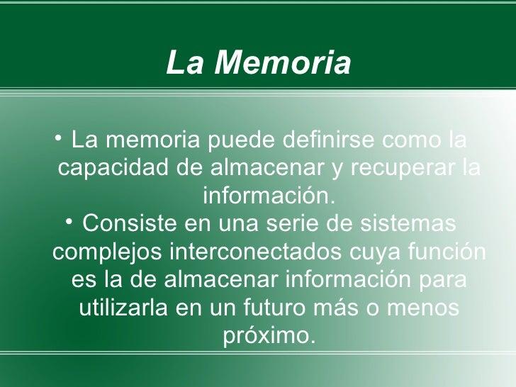 La Memoria <ul><ul><li>La memoria puede definirse como la capacidad de almacenar y recuperar la información. </li></ul></u...