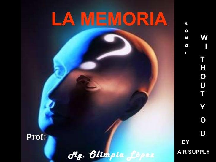 LA MEMORIA Prof: Mg.   Olimpia Lòpez Murguía SONG: W  I T HOUT Y O U BY  AIR SUPPLY