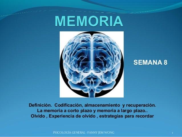 SEMANA 8Definición. Codificación, almacenamiento y recuperación.    La memoria a corto plazo y memoria a largo plazo.. Olv...