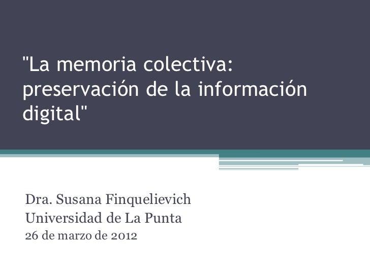 """""""La memoria colectiva:preservación de la informacióndigital""""Dra. Susana FinquelievichUniversidad de La Punta26 de marzo de..."""
