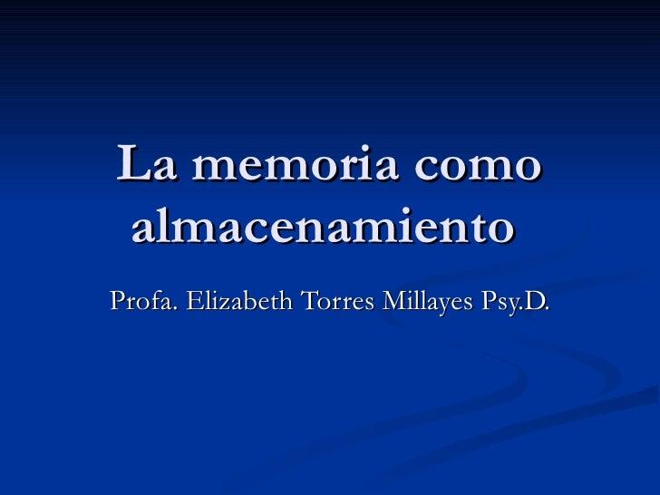 La memoria como almacenamiento  Profa. Elizabeth Torres Millayes Psy.D.