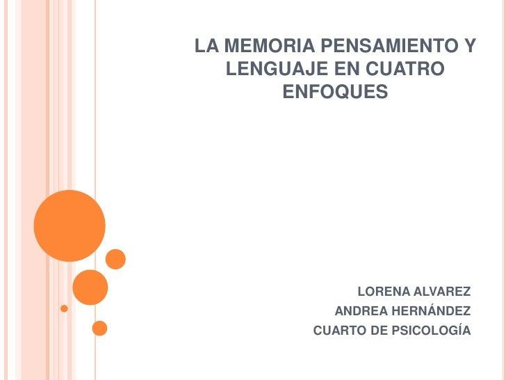 LA MEMORIA PENSAMIENTO Y LENGUAJE EN CUATRO ENFOQUES<br />LORENA ALVAREZ <br />ANDREA HERNÁNDEZ<br />CUARTO DE PSICOLOGÍA<...