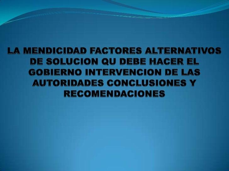 LA MENDICIDAD FACTORES ALTERNATIVOS DE SOLUCION QU DEBE HACER EL GOBIERNO INTERVENCION DE LAS AUTORIDADES CONCLUSIONES Y R...