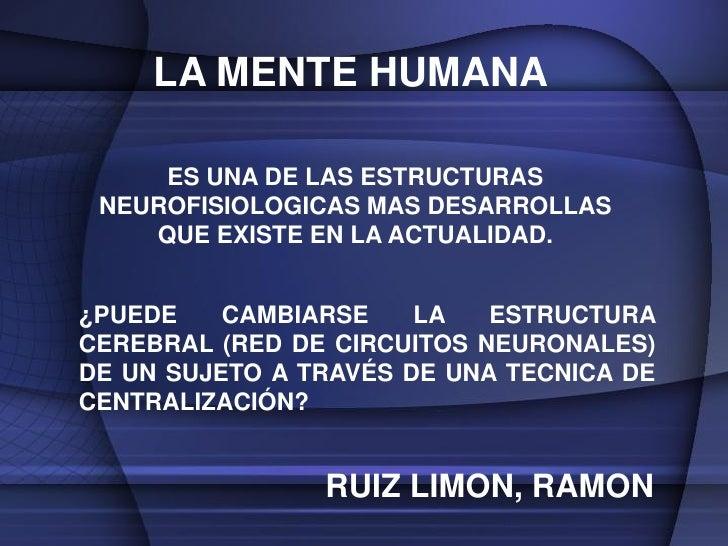 LA MENTE HUMANA     ES UNA DE LAS ESTRUCTURAS NEUROFISIOLOGICAS MAS DESARROLLAS    QUE EXISTE EN LA ACTUALIDAD.¿PUEDE    C...