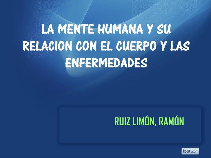 LA MENTE HUMANA Y SURELACION CON EL CUERPO Y LAS       ENFERMEDADES               RUIZ LIMÓN, RAMÓN