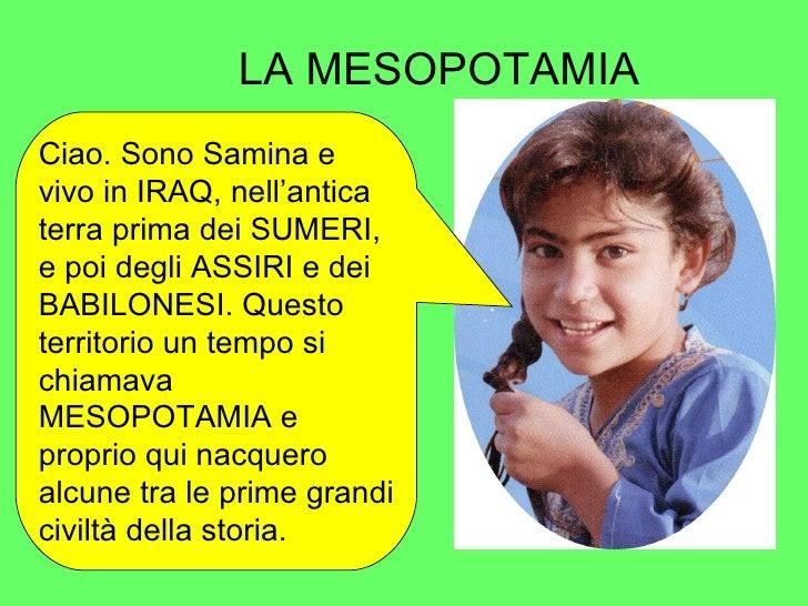 LA MESOPOTAMIA Ciao. Sono Samina e vivo in IRAQ, nell'antica terra prima dei SUMERI, e poi degli ASSIRI e dei BABILONESI. ...