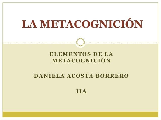 LA METACOGNICIÓN ELEMENTOS DE LA METACOGNICIÓN DANIELA ACOSTA BORRERO IIA