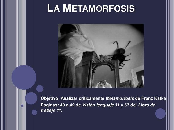 LA METAMORFOSISObjetivo: Analizar críticamente Metamorfosis de Franz KafkaPáginas: 40 a 42 de Visión lenguaje 11 y 57 del ...