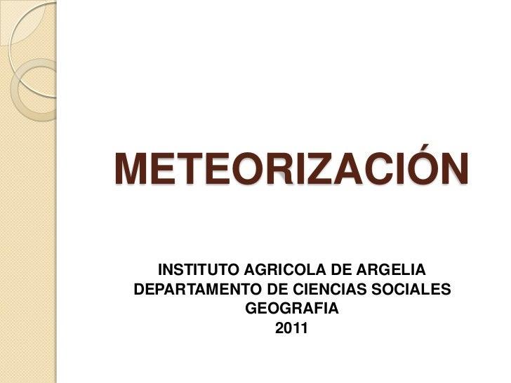 METEORIZACIÓN<br />INSTITUTO AGRICOLA DE ARGELIA<br />DEPARTAMENTO DE CIENCIAS SOCIALES<br />GEOGRAFIA<br />2011<br />