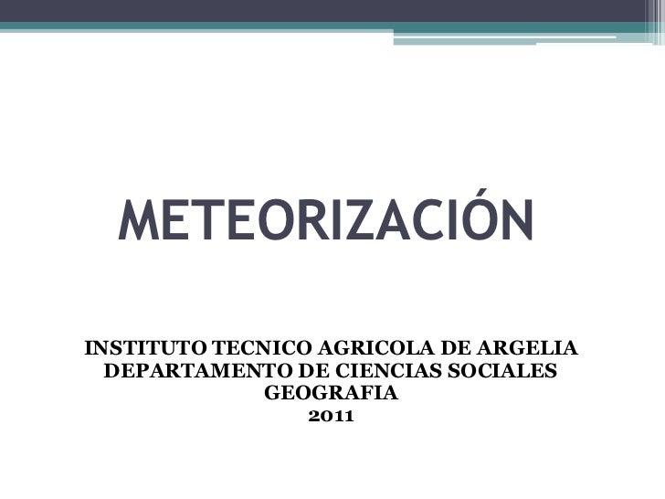 METEORIZACIÓN<br />INSTITUTO TECNICO AGRICOLA DE ARGELIA<br />DEPARTAMENTO DE CIENCIAS SOCIALES<br />GEOGRAFIA<br />2011<b...