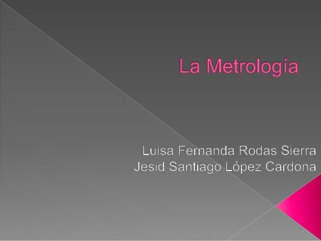 La metrología (del griego μετρoν, medida y λoγoς, tratado) es la ciencia y técnica que tiene por objeto el estudio de los ...