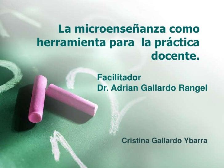 La microenseñanza como herramienta para  la práctica docente.<br />Facilitador<br />Dr. Adrian Gallardo Rangel<br />Cristi...