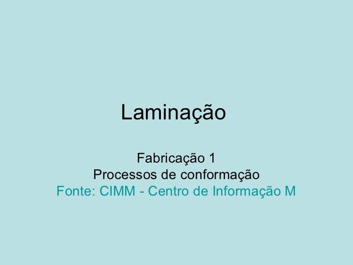 Laminação  Fabricação 1 Processos de conformação Fonte: CIMM - Centro de Informação Metal Mecânica