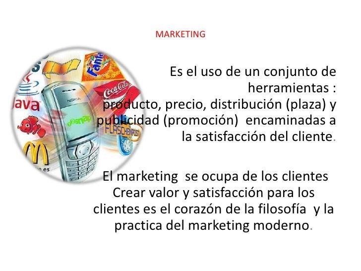 MARKETING<br />Es el uso de un conjunto de herramientas : producto, precio, distribución (plaza) y publicidad (promoción) ...