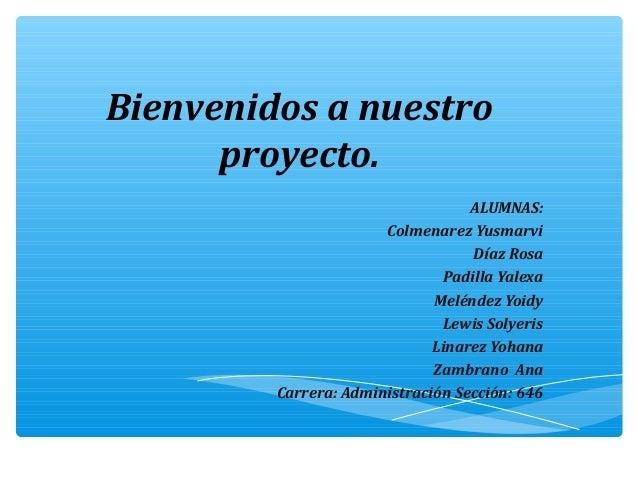 Bienvenidos a nuestro      proyecto.                                   ALUMNAS:                       Colmenarez Yusmarvi ...