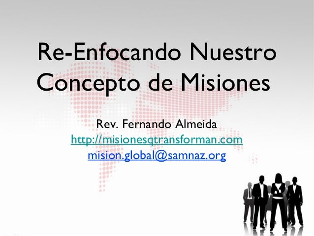 Re-Enfocando NuestroConcepto de Misiones       Rev. Fernando Almeida  http://misionesqtransforman.com     mision.global@sa...