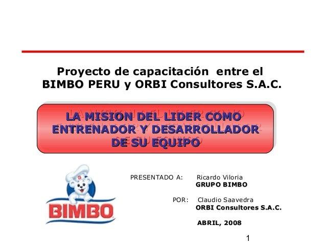 1 Proyecto de capacitación entre el BIMBOBIMBO PERU y ORBI Consultores S.A.C. PRESENTADO A: Ricardo Viloria GRUPO BIMBOGRU...