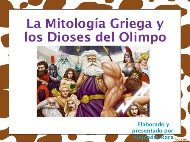 La Mitología Griega ylos Dioses del Olimpo                  Elaborado y                presentado por:                Alej...
