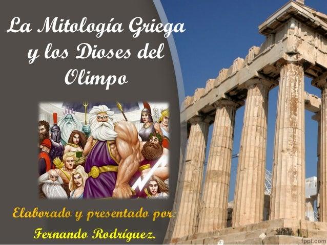La Mitología Griega  y los Dioses del      OlimpoElaborado y presentado por:   Fernando Rodríguez.