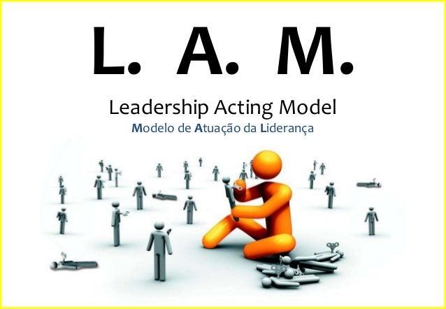 L. A. M. Leadership Acting Model Modelo de Atuação da Liderança