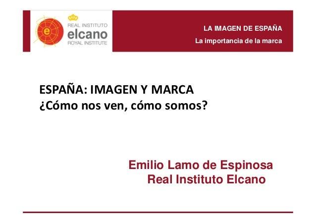LA IMAGEN DE ESPAÑA  La importancia de la marca  ESPAÑA: IMAGEN Y MARCA  ¿Cómo nos ven, cómo somos?  Emilio Lamo de Espino...