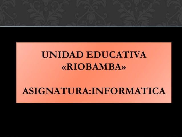 UNIDAD EDUCATIVA «RIOBAMBA» ASIGNATURA:INFORMATICA
