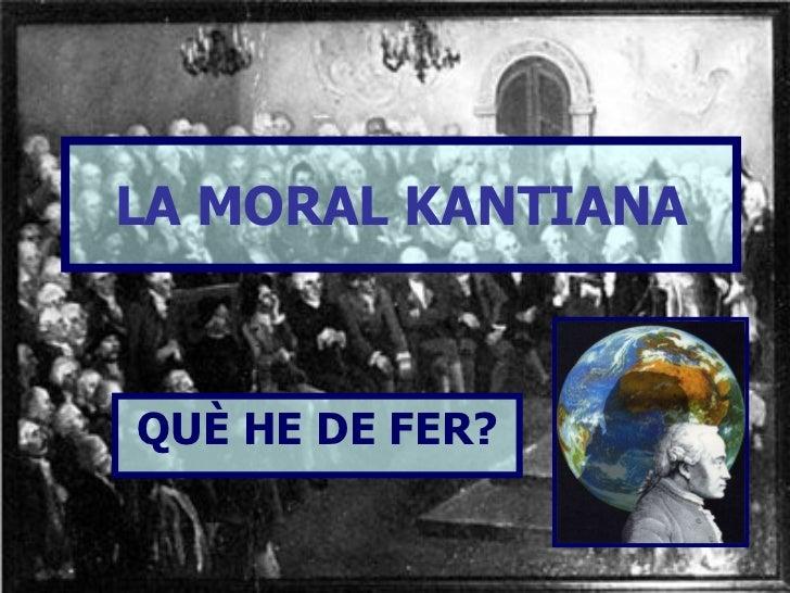 LA MORAL KANTIANA QUÈ HE DE FER?