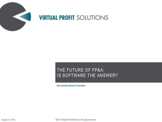 THE FUTURE OF FP&A: IS SOFTWARE THE ANSWER? Ben Lamorte, Senior Consultant ©2013 Virtual Profit Solutions. All rights rese...