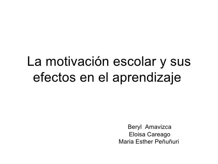 La motivación escolar y sus efectos en el aprendizaje  Beryl  Amavizca Eloisa Careago Maria Esther Peñuñuri
