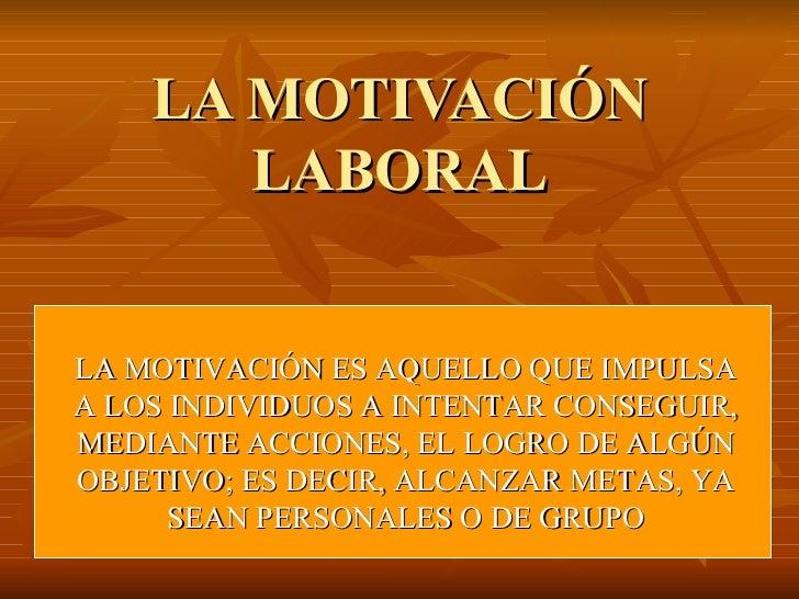 LA MOTIVACIÓN LABORAL LA MOTIVACIÓN ES AQUELLO QUE IMPULSA A LOS INDIVIDUOS A INTENTAR CONSEGUIR, MEDIANTE ACCIONES, EL LO...