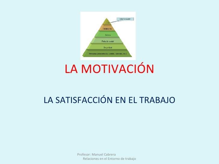 LA MOTIVACIÓN LA SATISFACCIÓN EN EL TRABAJO Profesor: Manuel Cabrera  Relaciones en el Entorno de trabajo