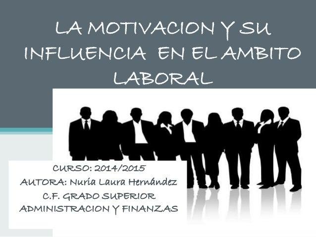 LA MOTIVACION Y SU INFLUENCIA EN EL AMBITO LABORAL CURSO: 2014/2015 AUTORA: Nuria Laura Hernández C.F. GRADO SUPERIOR ADMI...