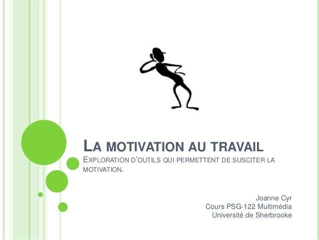 LA MOTIVATION AU TRAVAILEXPLORATION D'OUTILS QUI PERMETTENT DE SUSCITER LAMOTIVATION.Joanne CyrCours PSG-122 MultimédiaUni...