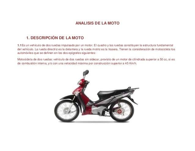 ANALISIS DE LA MOTO 1. DESCRIPCIÓN DE LA MOTO 1.1Es un vehículo de dos ruedas impulsado por un motor. El cuadro y las rued...